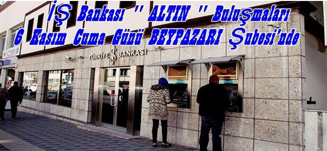 İş Bankası Altın Buluşmaları  6 Kasım Cuma Günü BEYPAZARI Şubesi'nde Yapılacak