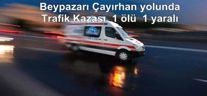 Beypazarı Çayırhan yolunda Trafik Kazası.1 ölü.1 yaralı
