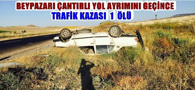 BEYPAZARI ÇANTIRLI YOL AYRIMINI GEÇİNCE TRAFİK KAZASI 1 ÖLÜ