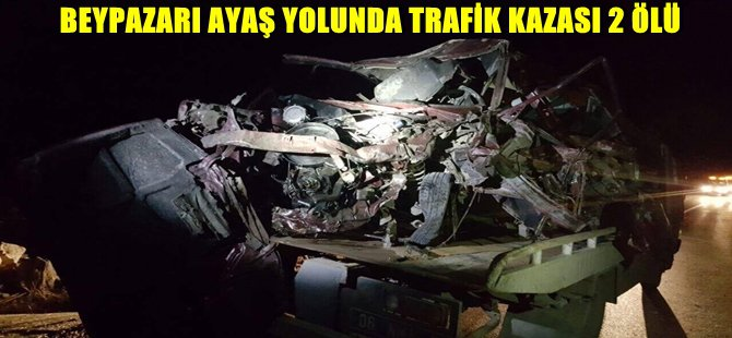 BEYPAZARI AYAŞ YOLUNDA TRAFİK KAZASI 2 ÖLÜ