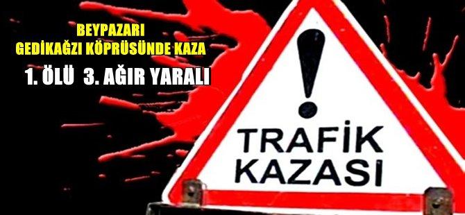 BEYPAZARI GEDİKAĞZI KÖPRÜSÜNDE TRAFİK KAZASI 1 ÖLÜ 3 AĞIR YARALI