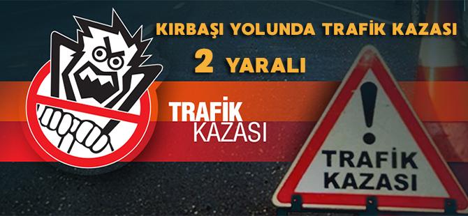 KIRBAŞI YOLUNDA TRAFİK KAZASI 2 KİŞİ YARALI
