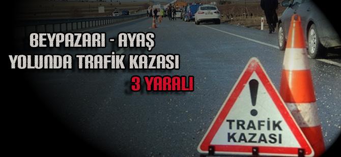 BEYPAZARI AYAŞ YOLUNDA TRAFİK KAZASI