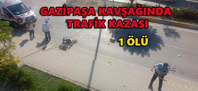 GAZİPAŞA KAVŞAĞINDA TRAFİK KAZASI 1 ÖLÜ