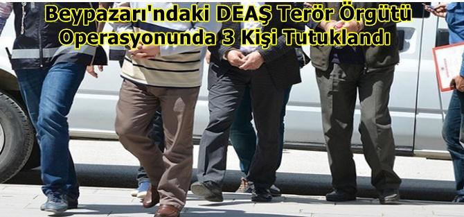 Beypazarı'ndaki DEAŞ Terör Örgütü  Operasyonunda 3 Kişi Tutuklandı