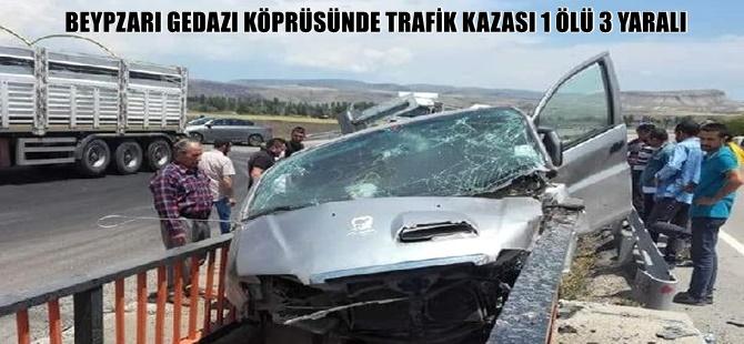 BEYPZARI GEDAZI KÖPRÜSÜNDE TRAFİK KAZASI 1 ÖLÜ 3 YARALI