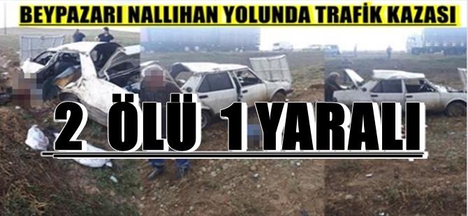 BEYPAZARI NALLIHAN YOLUNDA TRAFİK KAZASI  2  ÖLÜ  1 YARALI