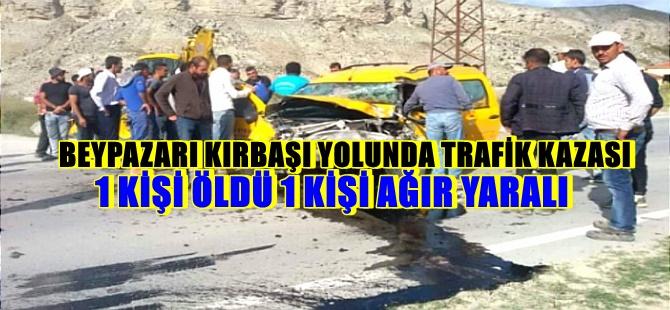 BEYPAZARI KIRBAŞI YOLUNDA TRAFİK KAZASI 1 KİŞİ ÖLDÜ 1 KİŞİ AĞIR YARALI