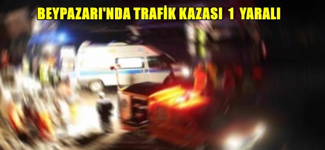 BEYPAZARI'NDA TRAFİK KAZASI 1 YARALI