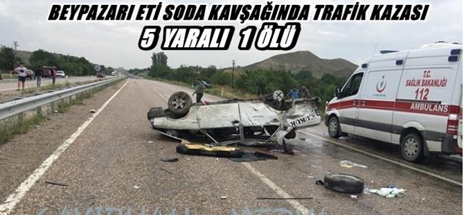 BEYPAZARI ETİ SODA KAVŞAĞINDA TRAFİK KAZASI 5 YARALI 1 ÖLÜ