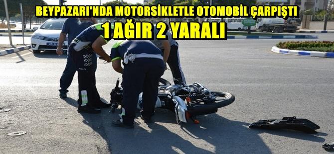 BEYPAZARI'NDA MOTORSİKLETLE OTOMOBİL ÇARPIŞTI 1 AĞIR 2 YARALI